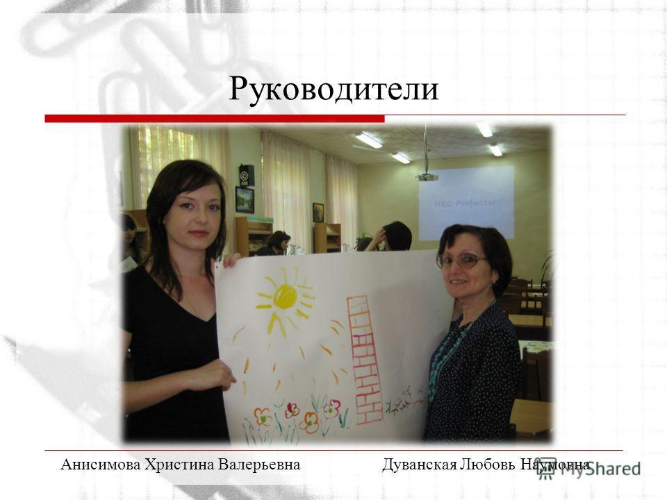 Руководители Анисимова Христина ВалерьевнаДуванская Любовь Наумовна