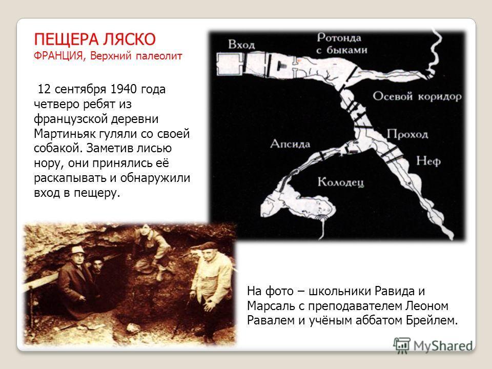 ПЕЩЕРА ЛЯСКО ФРАНЦИЯ, Верхний палеолит 12 сентября 1940 года четверо ребят из французской деревни Мартиньяк гуляли со своей собакой. Заметив лисью нору, они принялись её раскапывать и обнаружили вход в пещеру. На фото – школьники Равида и Марсаль с п