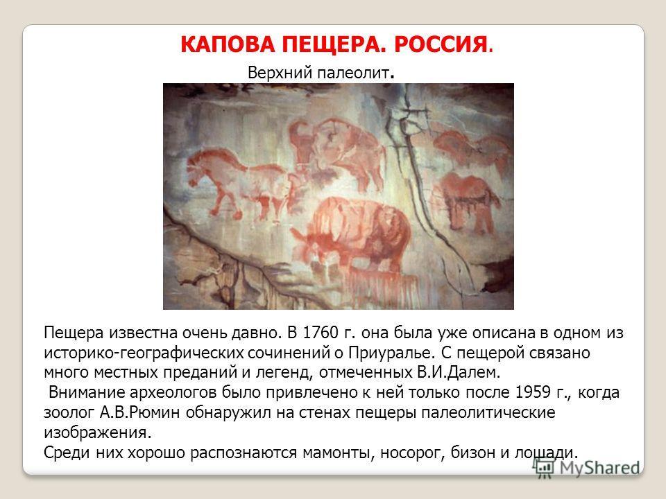 КАПОВА ПЕЩЕРА. РОССИЯ. Верхний палеолит. Пещера известна очень давно. В 1760 г. она была уже описана в одном из историко-географических сочинений о Приуралье. С пещерой связано много местных преданий и легенд, отмеченных В.И.Далем. Внимание археолого