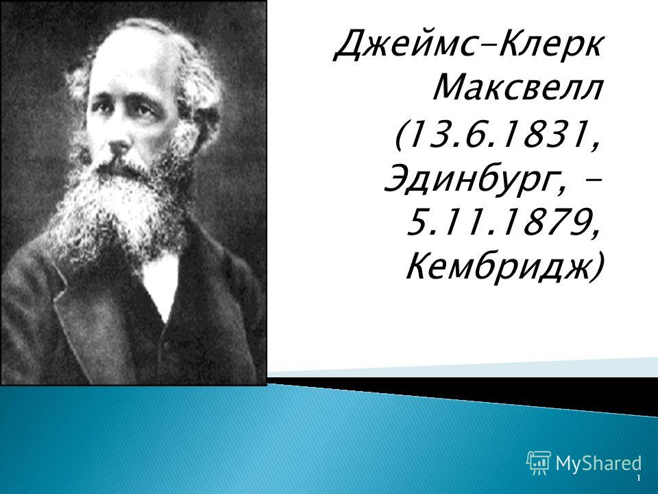 Джеймс-Клерк Максвелл (13.6.1831, Эдинбург, - 5.11.1879, Кембридж) 1