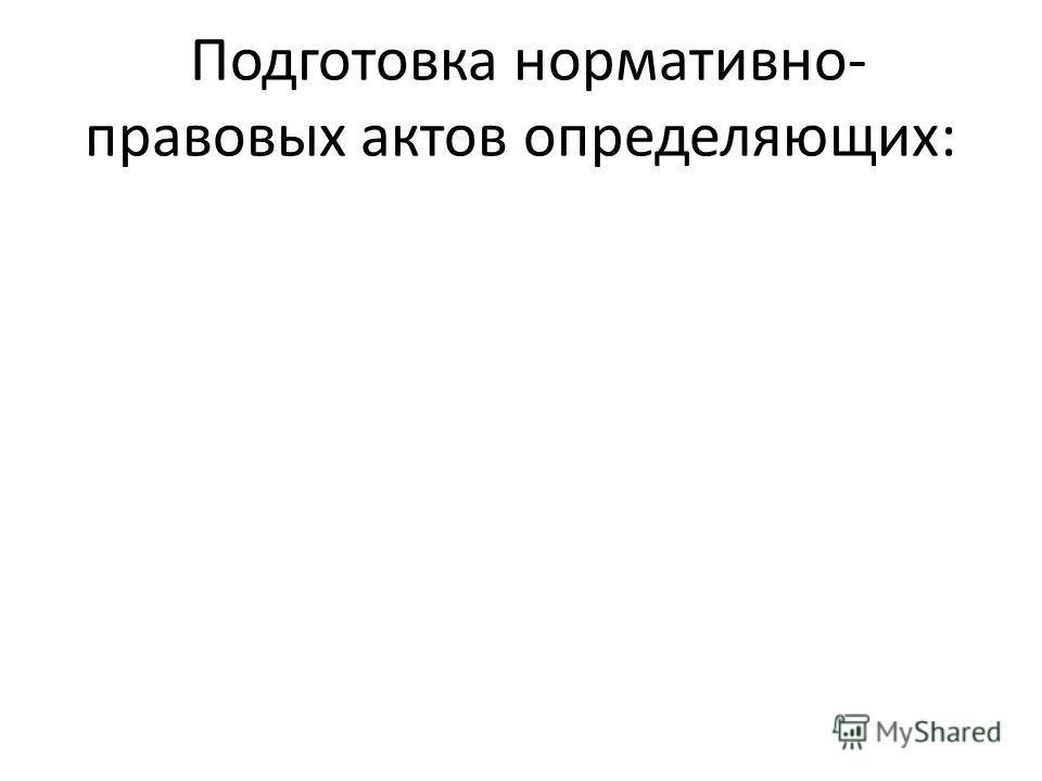 Подготовка нормативно- правовых актов определяющих: