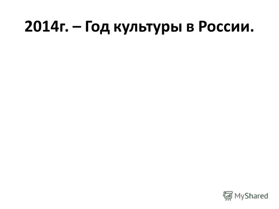 2014г. – Год культуры в России.