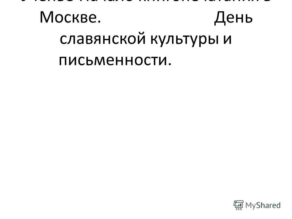 УченьеНачало книгопечатания в Москве.День славянской культуры и письменности.