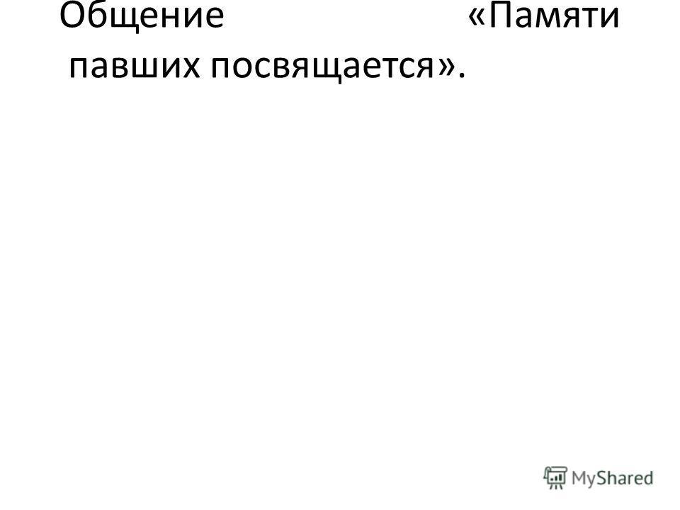 Общение«Памяти павших посвящается».