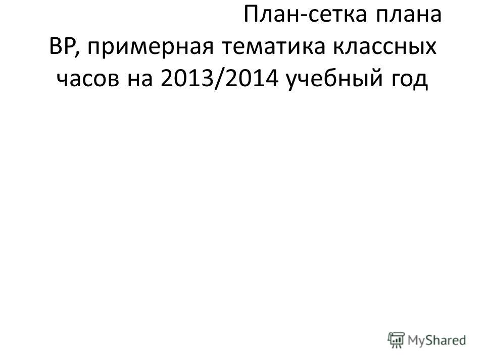 План-сетка плана ВР, примерная тематика классных часов на 2013/2014 учебный год