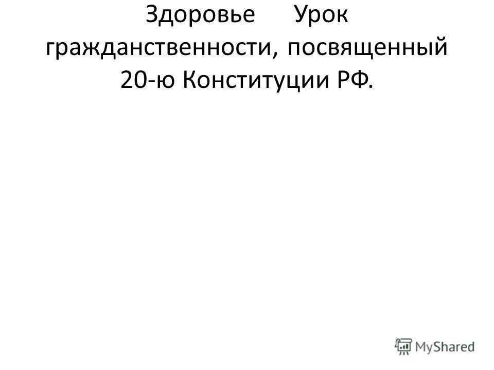 ЗдоровьеУрок гражданственности, посвященный 20-ю Конституции РФ.