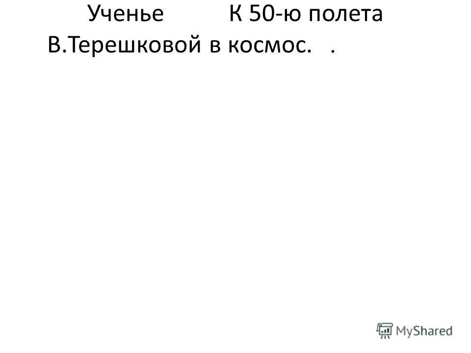 УченьеК 50-ю полета В.Терешковой в космос..