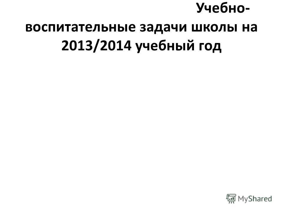 Учебно- воспитательные задачи школы на 2013/2014 учебный год