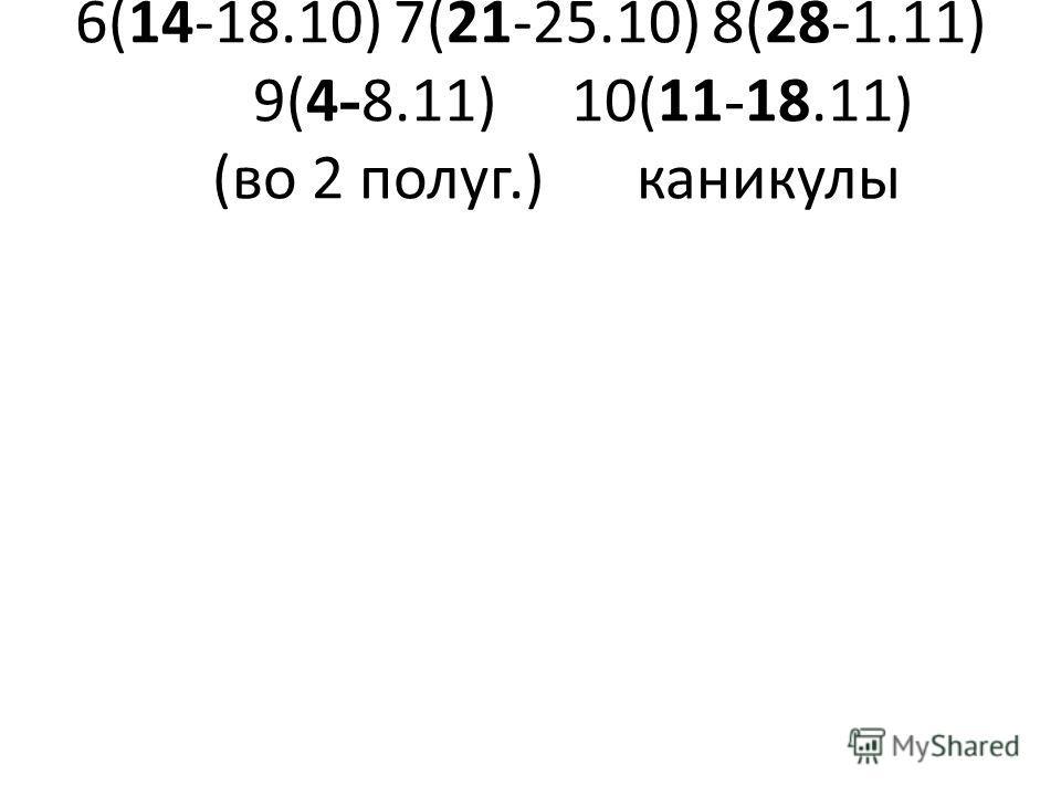 6(14-18.10)7(21-25.10)8(28-1.11) 9(4 - 8.11)10(11 - 18.11) (во 2 полуг.)каникулы