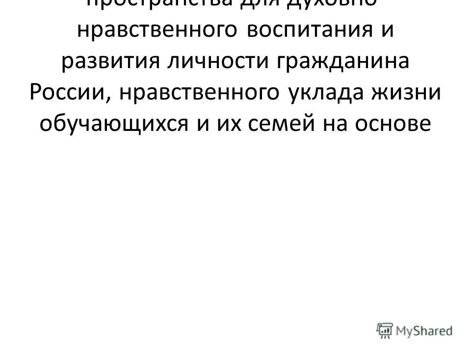1.Организация социально открытого пространства для духовно- нравственного воспитания и развития личности гражданина России, нравственного уклада жизни обучающихся и их семей на основе