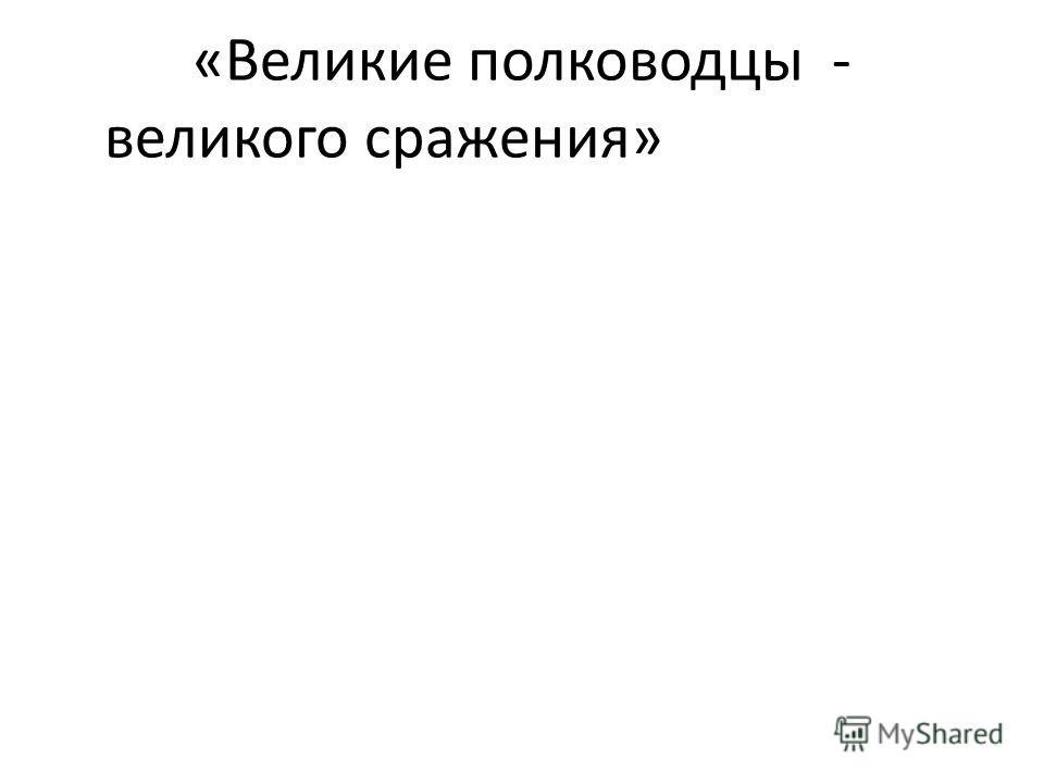 «Великие полководцы - великого сражения»