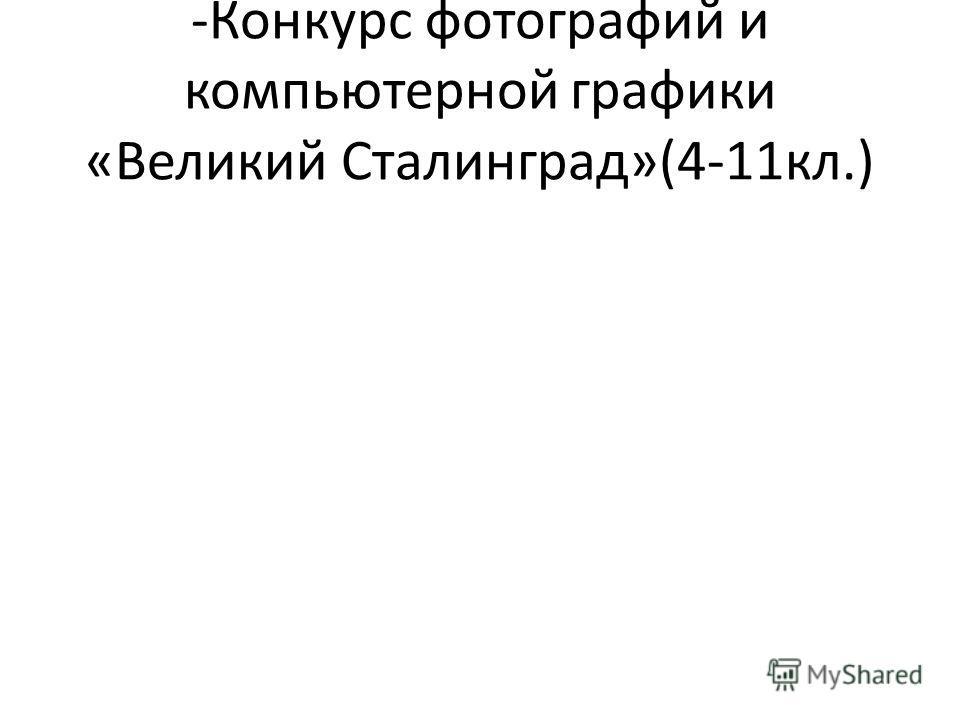 -Конкурс фотографий и компьютерной графики «Великий Сталинград»(4-11кл.)