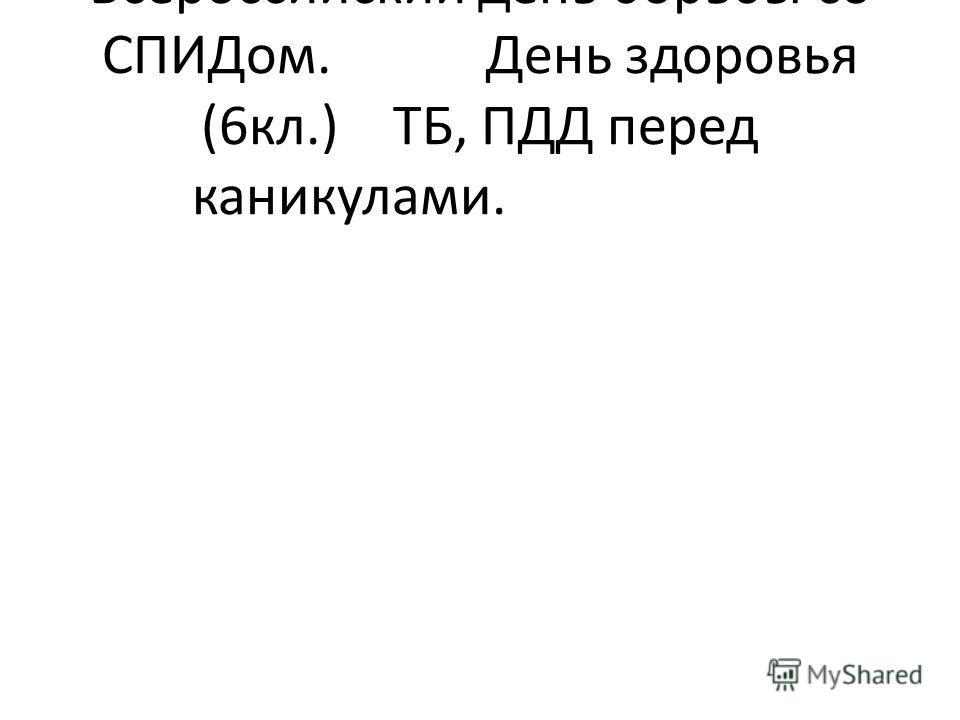 Всероссийский день борьбы со СПИДом.День здоровья (6кл.)ТБ, ПДД перед каникулами.