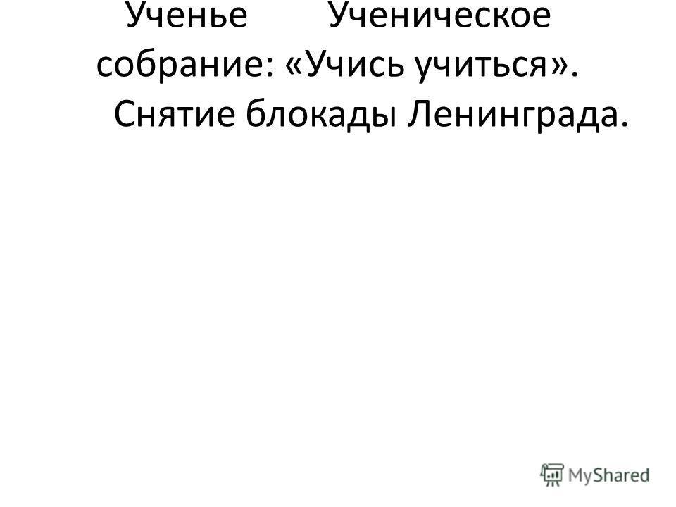 УченьеУченическое собрание: «Учись учиться». Снятие блокады Ленинграда.