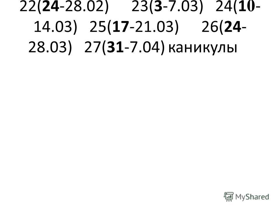 22(24-28.02)23(3-7.03)24(1 0 - 14.03)25(17-21.03)26(24- 28.03)27(31-7.04)каникулы