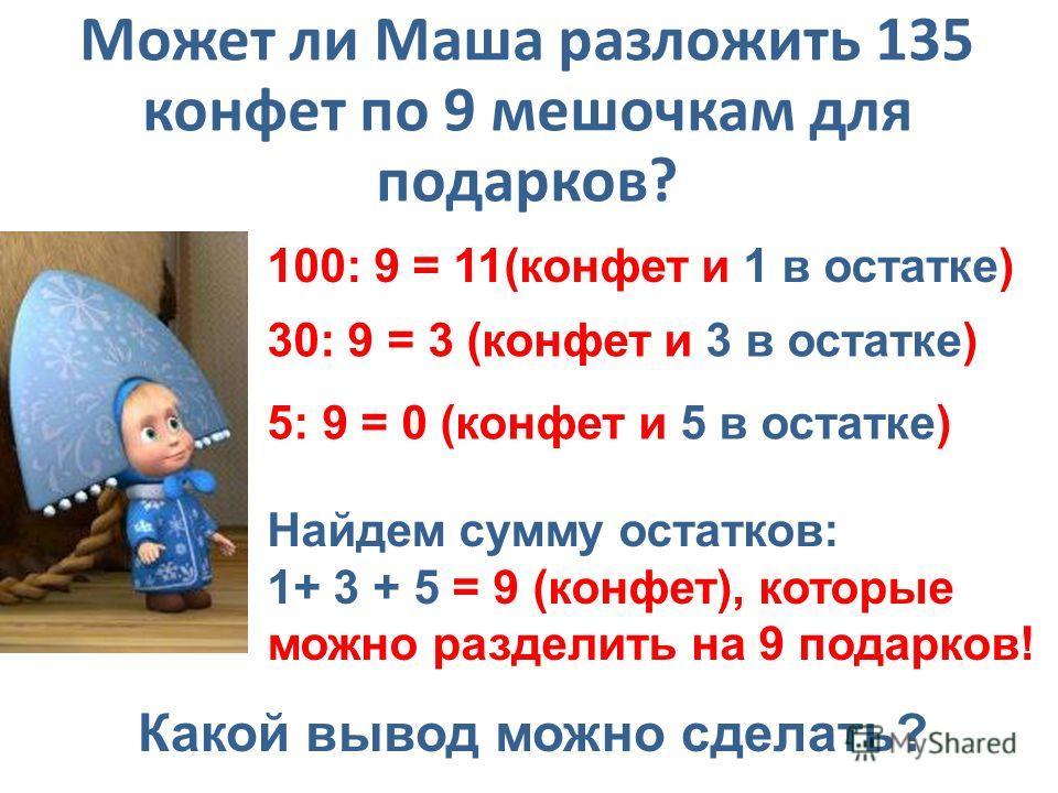 Может ли Маша разложить 135 конфет по 9 мешочкам для подарков? 100: 9 = 11(конфет и 1 в остатке) 30: 9 = 3 (конфет и 3 в остатке) 5: 9 = 0 (конфет и 5 в остатке) Найдем сумму остатков: 1+ 3 + 5 = 9 (конфет), которые можно разделить на 9 подарков! Как