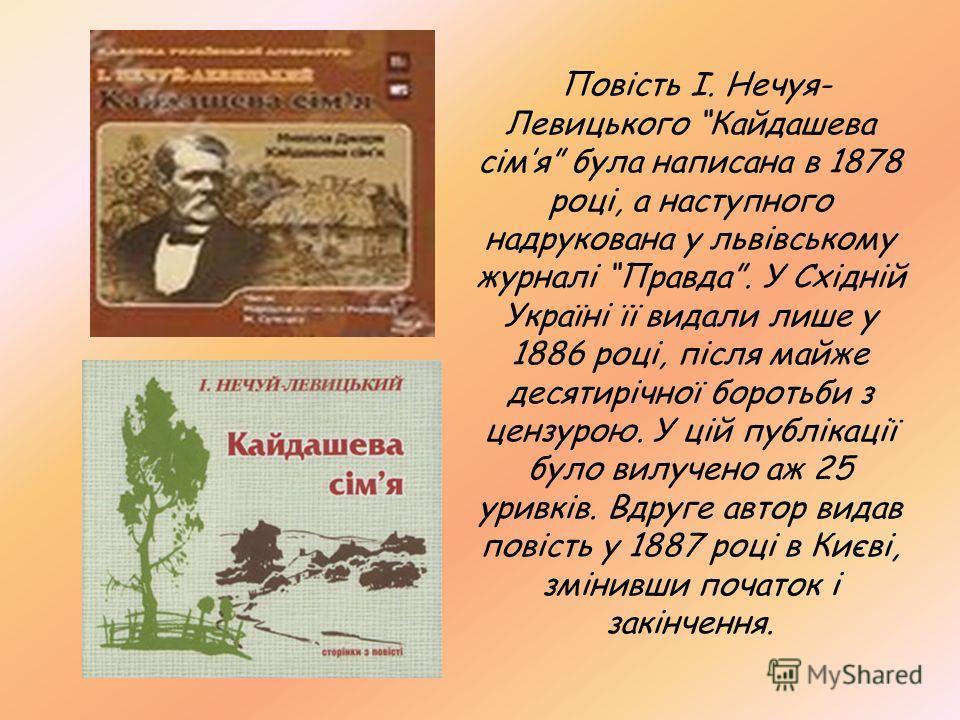 Повість І. Нечуя- Левицького Кайдашева сімя була написана в 1878 році, а наступного надрукована у львівському журналі Правда. У Східній Україні її видали лише у 1886 році, після майже десятирічної боротьби з цензурою. У цій публікації було вилучено а