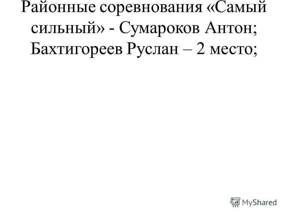 Районные соревнования «Самый сильный» - Сумароков Антон; Бахтигореев Руслан – 2 место;