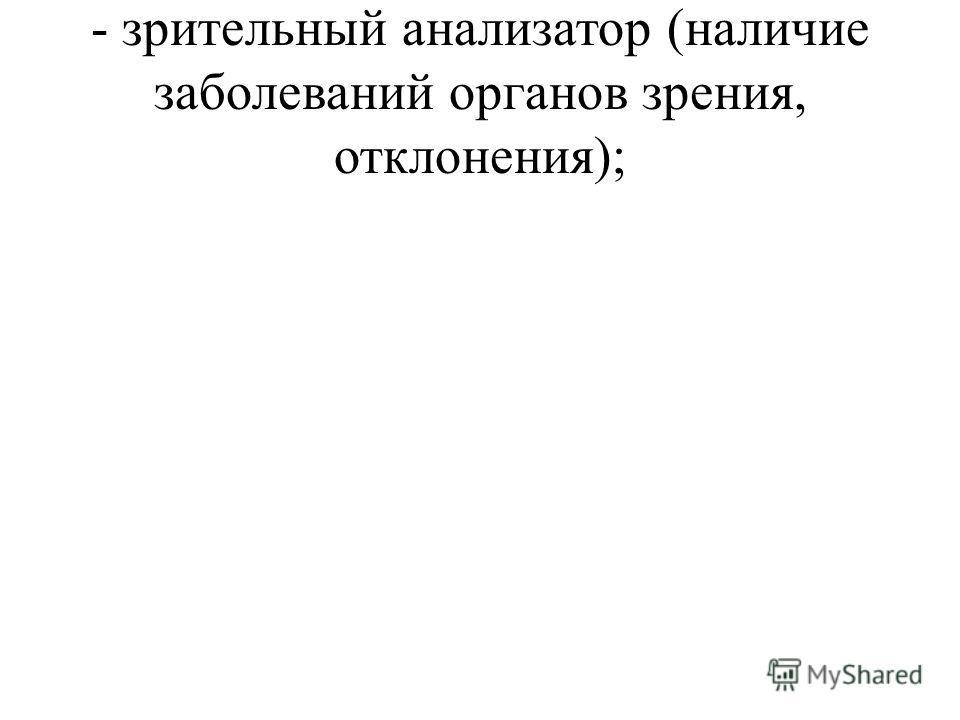 - зрительный анализатор (наличие заболеваний органов зрения, отклонения);