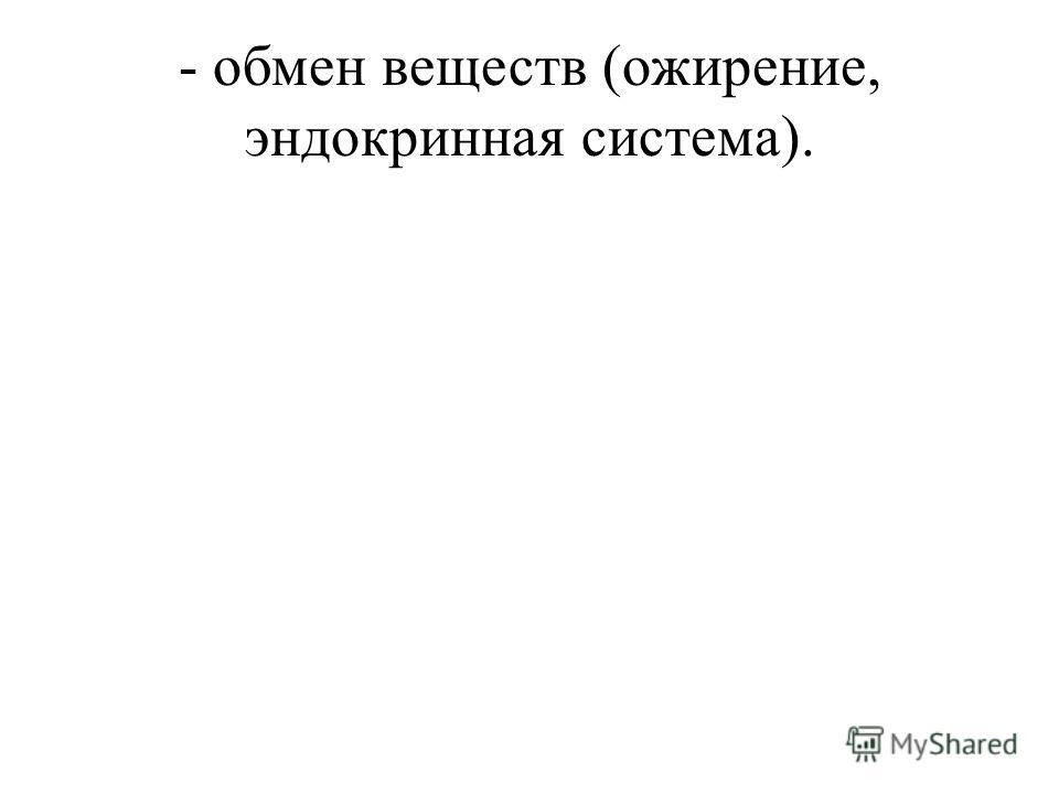 - обмен веществ (ожирение, эндокринная система).