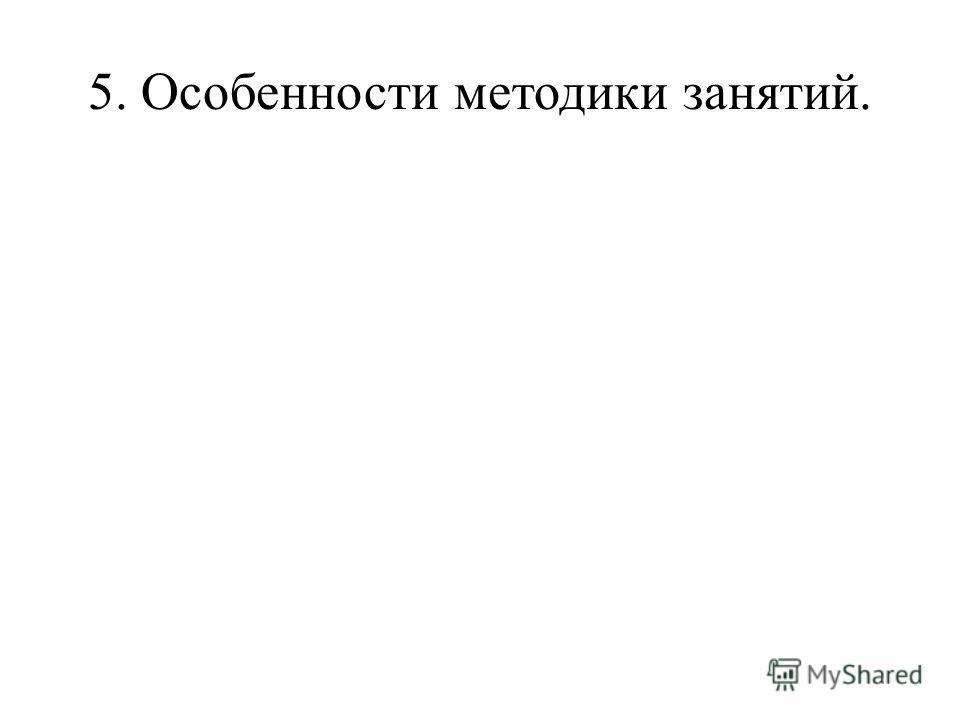 5. Особенности методики занятий.
