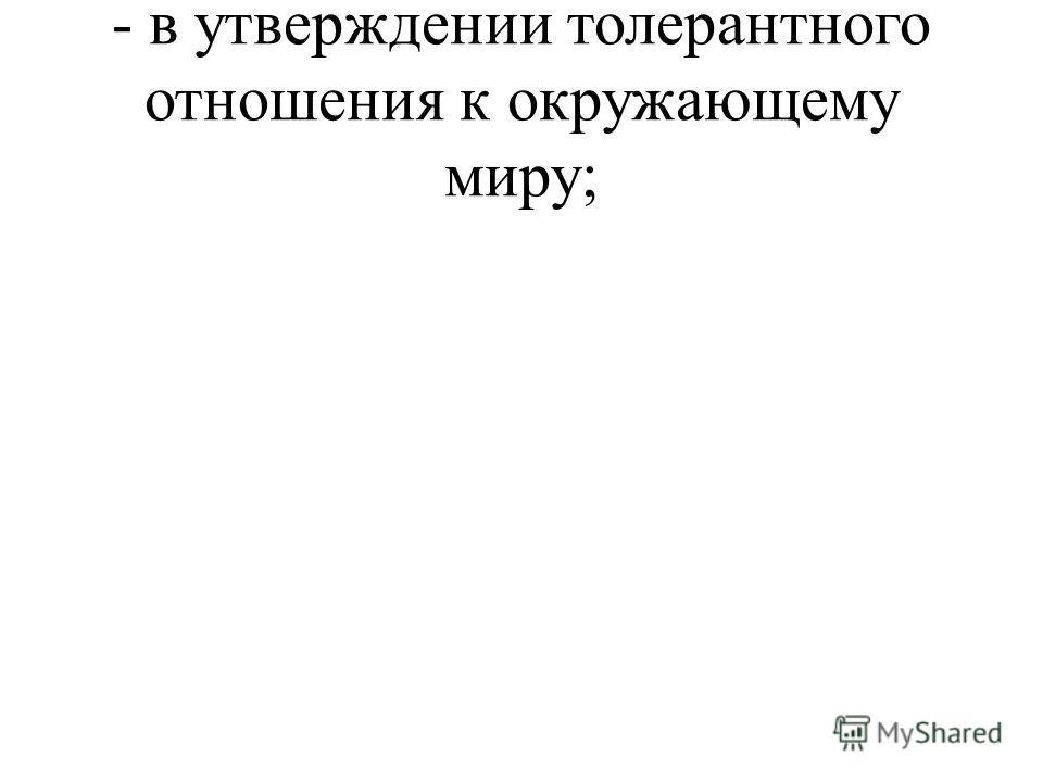- в утверждении толерантного отношения к окружающему миру;