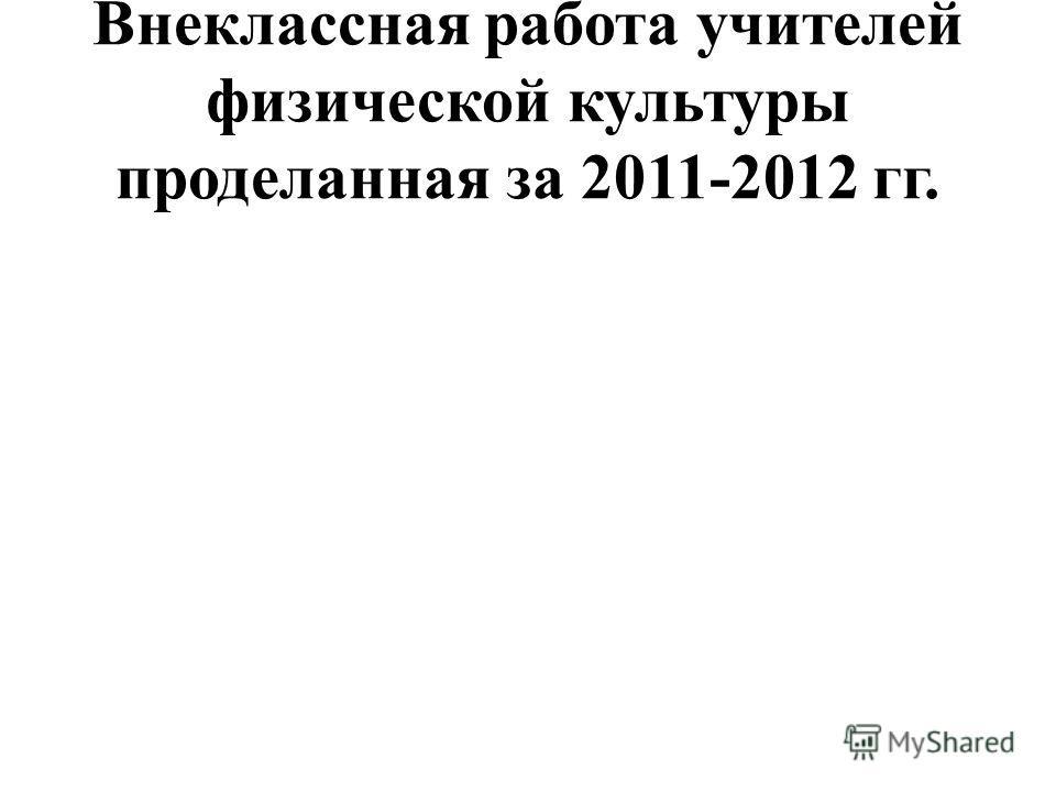 Внеклассная работа учителей физической культуры проделанная за 2011-2012 гг.
