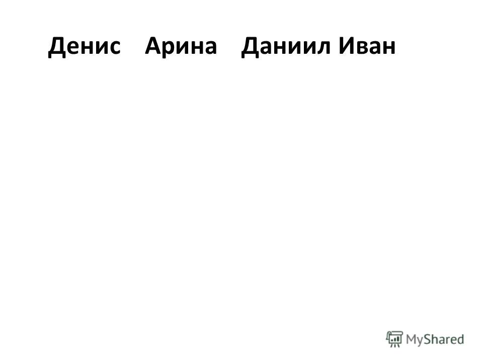 ДенисАрина ДаниилИван