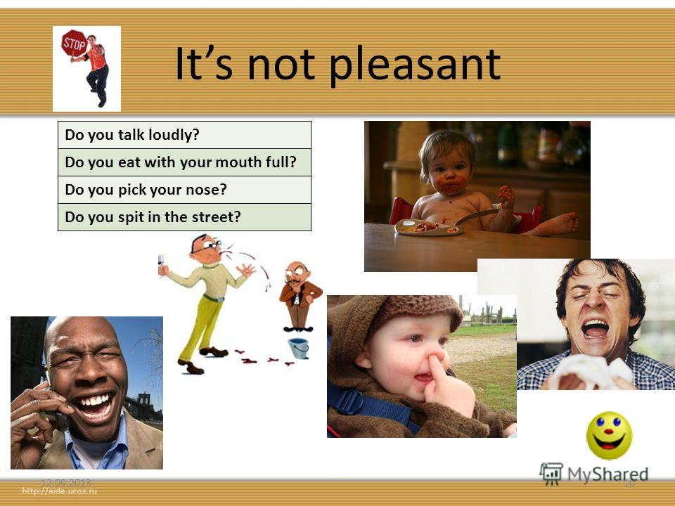 Its not pleasant 12.09.201310 Do you talk loudly? Do you eat with your mouth full? Do you pick your nose? Do you spit in the street?