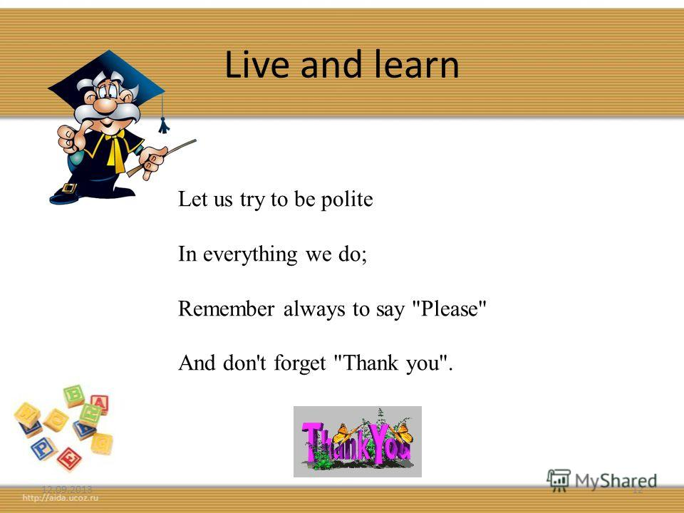 Live and learn 12.09.201312 Let us try to be polite In everything we do; Remember always to say Please And don't forget Thank you.
