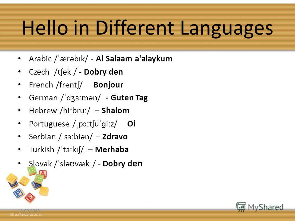 Hello in Different Languages Arabic /ˈærəbɪk/ - Al Salaam a'alaykum Czech /tʃek / - Dobry den French /frentʃ/ – Bonjour German /ˈdʒɜːmən/ - Guten Tag Hebrew /hiːbruː/ – Shalom Portuguese /ˌpɔːtʃuˈɡiːz/ – Oi Serbian /ˈsɜːbiən/ – Zdravo Turkish /ˈtɜːkɪ