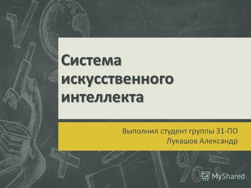Система искусственного интеллекта Выполнил студент группы 31-ПО Лукашов Александр