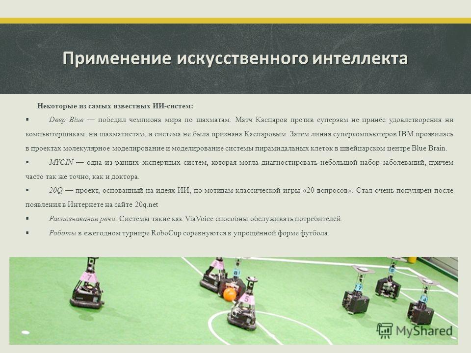 Применение искусственного интеллекта Некоторые из самых известных ИИ-систем: Deep Blue победил чемпиона мира по шахматам. Матч Каспаров против суперэвм не принёс удовлетворения ни компьютерщикам, ни шахматистам, и система не была признана Каспаровым.
