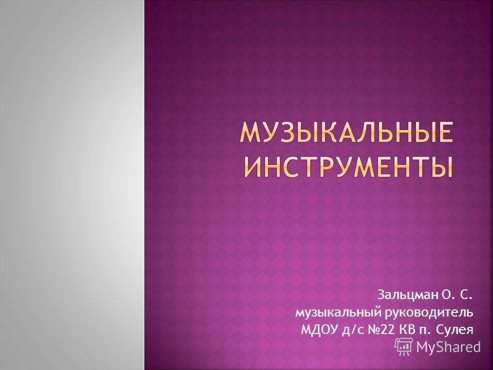 Зальцман О. С. музыкальный руководитель МДОУ д/с 22 КВ п. Сулея