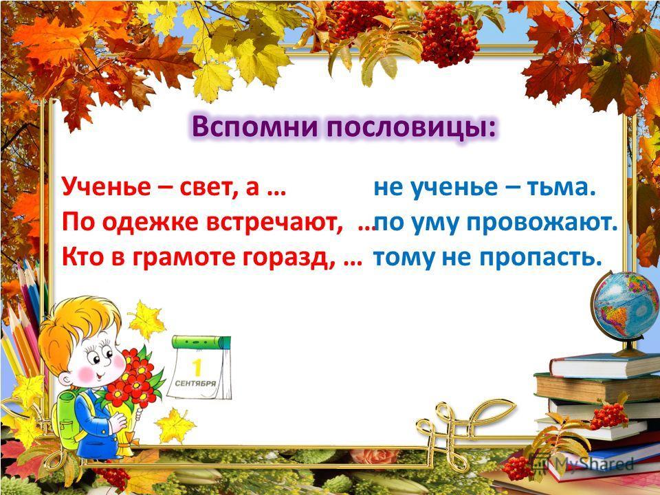 Ученье – свет, а … По одежке встречают, … Кто в грамоте горазд, … не ученье – тьма. по уму провожают. тому не пропасть.