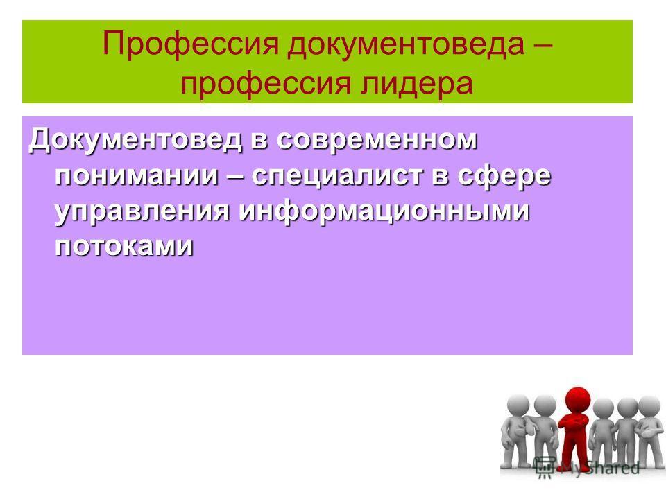 Профессия документоведа – профессия лидера Документовед в современном понимании – специалист в сфере управления информационными потоками