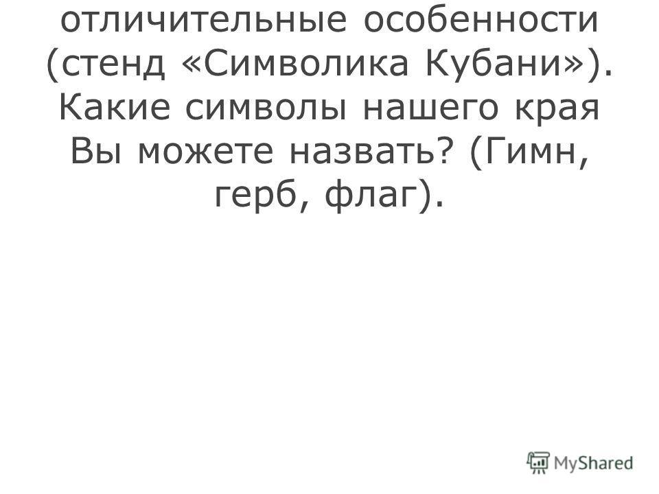 Как у каждого человека, у нашего края есть свои отличительные особенности (стенд «Символика Кубани»). Какие символы нашего края Вы можете назвать? (Гимн, герб, флаг).