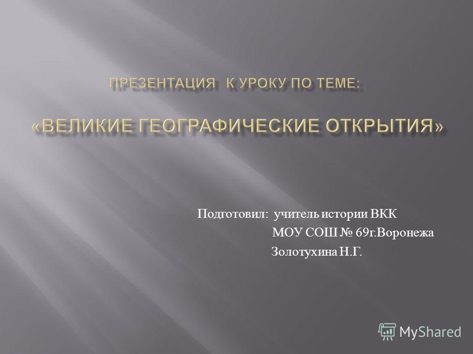 Подготовил : учитель истории ВКК МОУ СОШ 69 г. Воронежа Золотухина Н. Г.