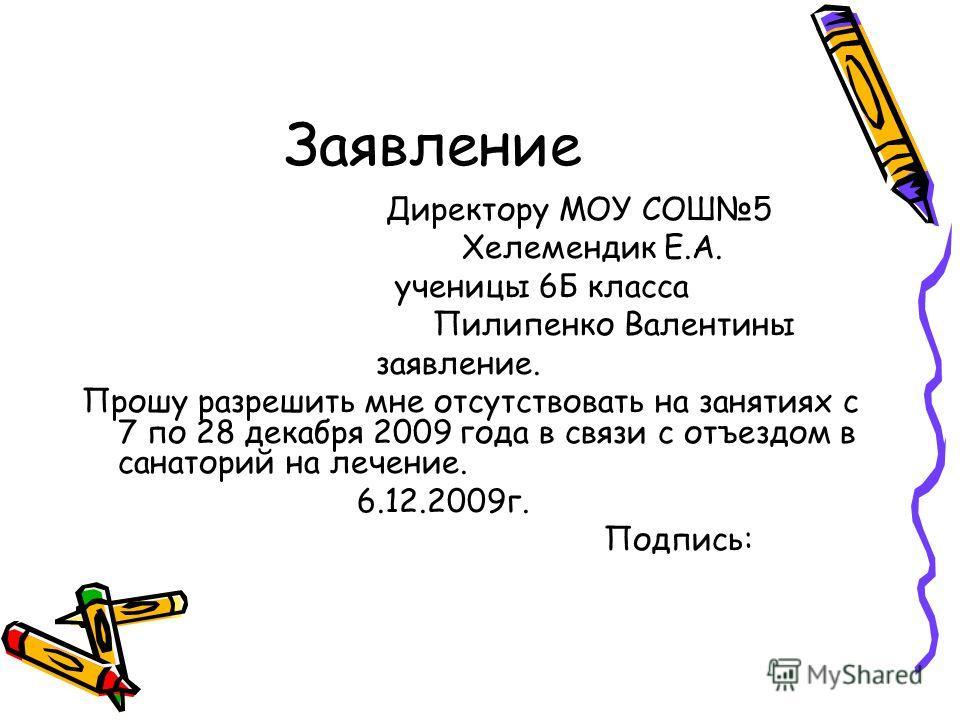 Заявление Директору МОУ СОШ5 Хелемендик Е.А. ученицы 6Б класса Пилипенко Валентины заявление. Прошу разрешить мне отсутствовать на занятиях с 7 по 28 декабря 2009 года в связи с отъездом в санаторий на лечение. 6.12.2009г. Подпись: