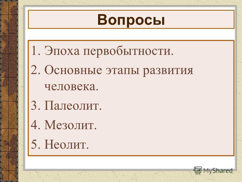 Вопросы 1.Эпоха первобытности. 2.Основные этапы развития человека. 3.Палеолит. 4.Мезолит. 5.Неолит.