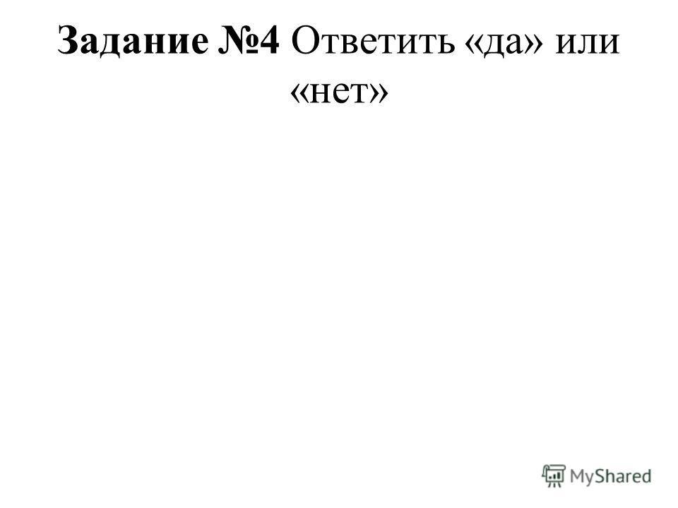 Задание 4 Ответить «да» или «нет»