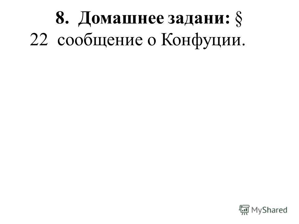 8. Домашнее задани: § 22 сообщение о Конфуции.