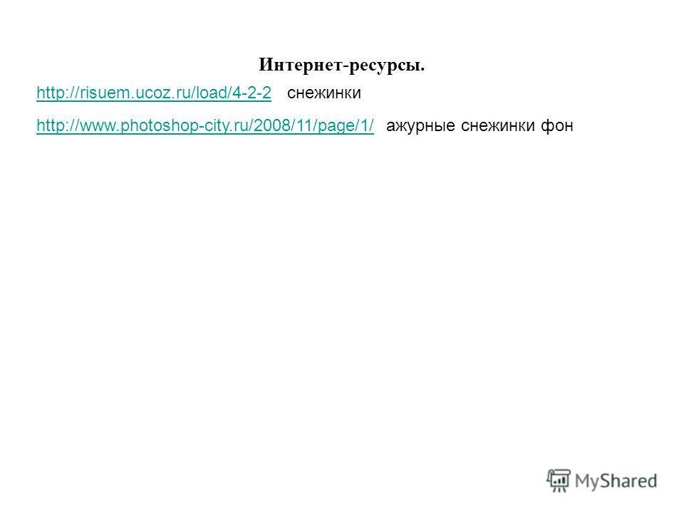 http://risuem.ucoz.ru/load/4-2-2http://risuem.ucoz.ru/load/4-2-2 снежинки Интернет-ресурсы. http://www.photoshop-city.ru/2008/11/page/1/http://www.photoshop-city.ru/2008/11/page/1/ ажурные снежинки фон