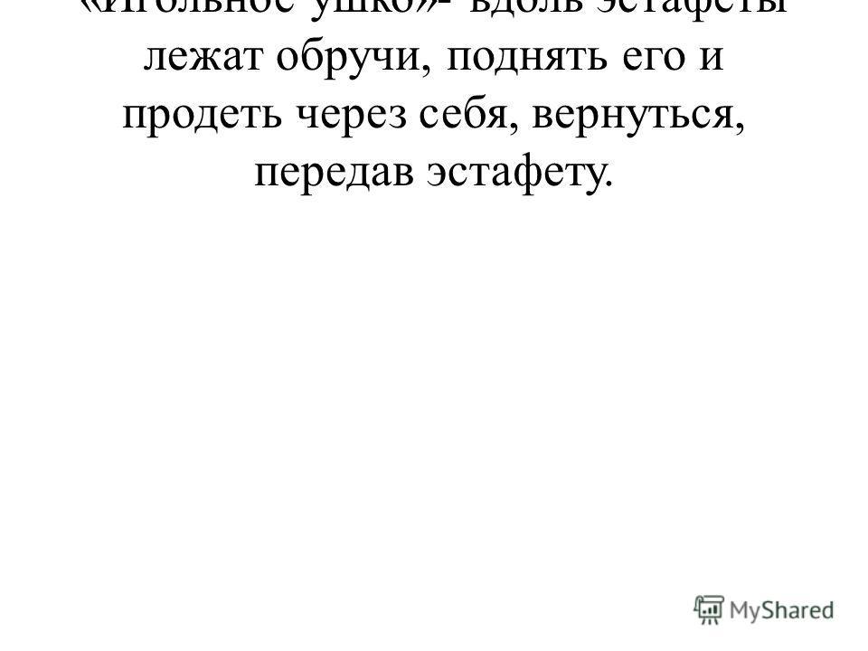 «Игольное ушко»- вдоль эстафеты лежат обручи, поднять его и продеть через себя, вернуться, передав эстафету.