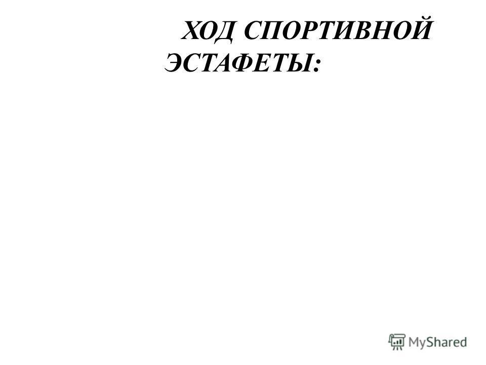 ХОД СПОРТИВНОЙ ЭСТАФЕТЫ: