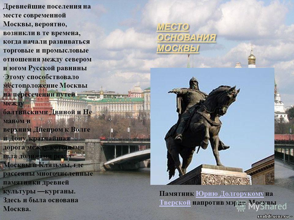 Древнейшие поселения на месте современной Москвы, вероятно, возникли в те времена, когда начали развиваться торговые и промысловые отношения между севером и югом Русской равнины. Этому способствовало местоположение Москвы на пересечении путей между б