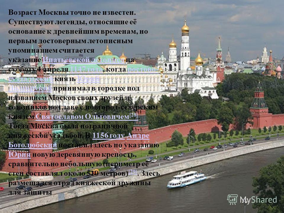 Возраст Москвы точно не известен. Существуют легенды, относящие её основание к древнейшим временам, но первым достоверным летописным упоминанием считается указание Ипатьевской летописи на субботу 4 апреля 1147 года, когда ростово- суздальский князь Ю