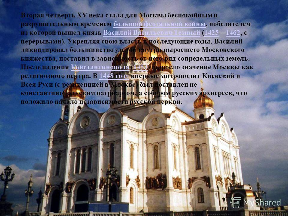 Вторая четверть XV века стала для Москвы беспокойным и разрушительным временем большой феодальной войны, победителем из которой вышел князь Василий Васильевич Темный (14251462, с перерывами). Укрепляя свою власть в последующие годы, Василий ликвидиро