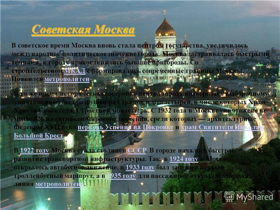 Советская Москва В советское время Москва вновь стала центром государства, увеличилось международное политическое значение города. Москва застраивалась быстрыми темпами, к городу присоединялись бывшие пригороды. Со строительством МКАД сформировались