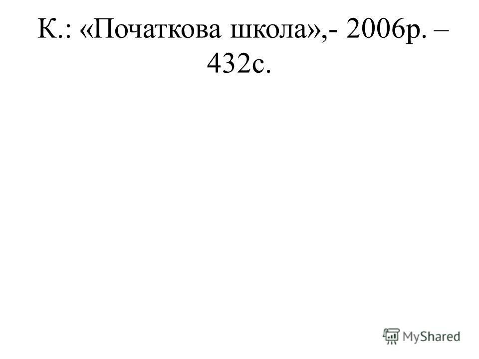К.: «Початкова школа»,- 2006р. – 432с.